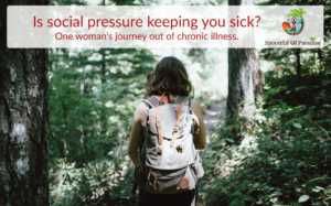 Is Social Pressure Keeping You Sick? One Woman's Journey out of Chronic Illness