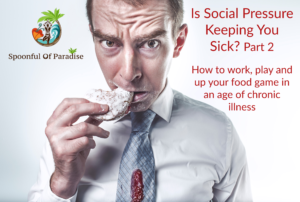 Part 2: Is Social Pressure Keeping You Sick? How to Work, Play and up Your Food Game In an Age of Chronic Illness